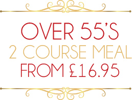 OVER 55s : 2 COURSE MEAL FROM£*16.95